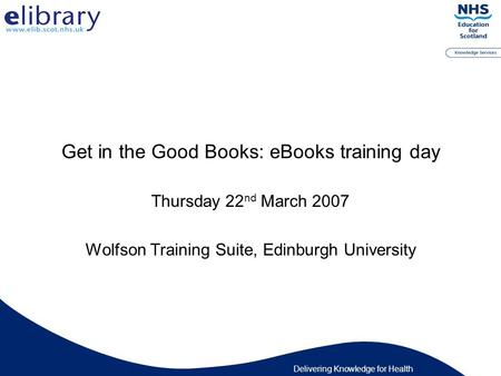Delivering Knowledge for Health Get in the Good Books: eBooks training day Thursday 22 nd March 2007 Wolfson Training Suite, Edinburgh University.