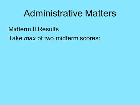 Administrative Matters Midterm II Results Take max of two midterm scores:
