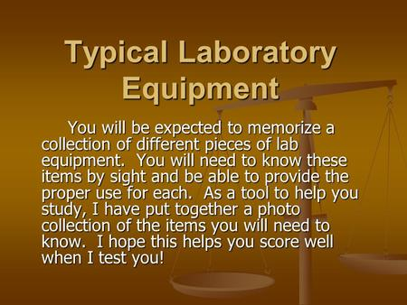 Typical Laboratory Equipment You will be expected to memorize a collection of different pieces of lab equipment. You will need to know these items by sight.