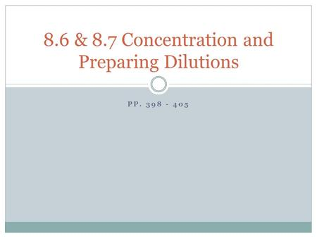 PP. 398 - 405 8.6 & 8.7 Concentration and Preparing Dilutions.