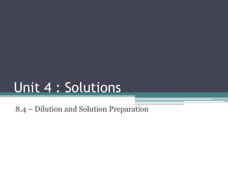 Unit 4 : Solutions 8.4 – Dilution and Solution Preparation.