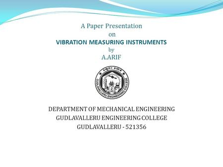 A Paper Presentation on VIBRATION MEASURING INSTRUMENTS by A.ARIF DEPARTMENT OF MECHANICAL ENGINEERING GUDLAVALLERU ENGINEERING COLLEGE GUDLAVALLERU -