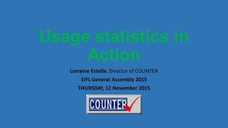 Usage statistics in Action Lorraine Estelle, Director of COUNTER EIFL General Assembly 2015 THURSDAY, 12 November 2015.