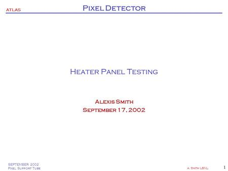 SEPTEMBER 2002 Pixel Support Tube A. Smith LBNL 1 ATLAS Pixel Detector Heater Panel Testing Alexis Smith September 17, 2002.