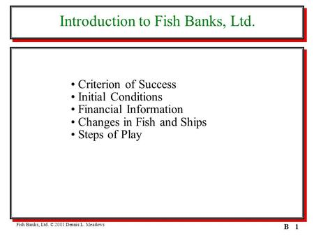 1B Introduction to Fish Banks, Ltd. Criterion of Success Initial Conditions Financial Information Changes in Fish and Ships Steps of Play Fish Banks, Ltd.