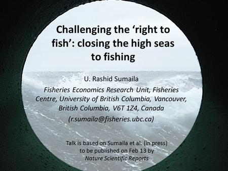 Challenging the 'right to fish': closing the high seas to fishing U. Rashid Sumaila Fisheries Economics Research Unit, Fisheries Centre, University of.