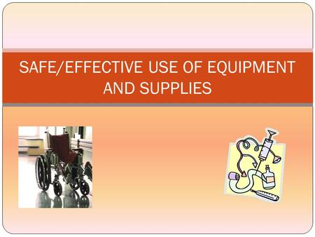 SAFE/EFFECTIVE USE OF EQUIPMENT AND SUPPLIES PURPOSE To provide guidelines for the instruction of patients and family/caregivers regarding the safe,