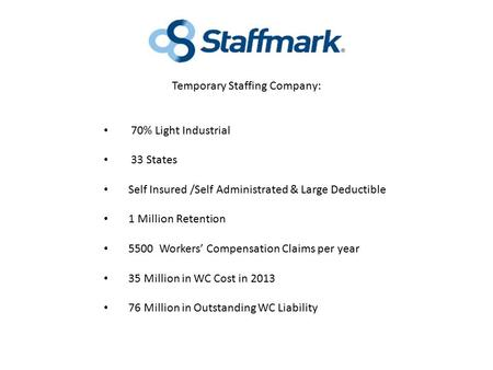 Temporary Staffing Company: 70% Light Industrial 33 States Self Insured /Self Administrated & Large Deductible 1 Million Retention 5500 Workers' Compensation.