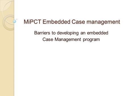 MiPCT Embedded Case management Barriers to developing an embedded Case Management program.