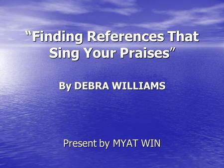 """Finding References That Sing Your Praises"" By DEBRA WILLIAMS Present by MYAT WIN."