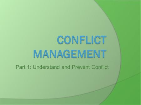 Part 1: Understand and Prevent Conflict. Learning Objectives  Identify what makes me angry  Identify and practice ways to handle conflict  Make a plan.