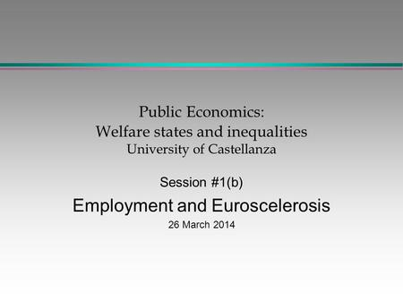 Public Economics: Welfare states and inequalities University of Castellanza Session #1(b) Employment and Euroscelerosis 26 March 2014.