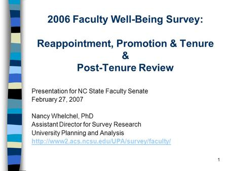 1 2006 Faculty Well-Being Survey: Reappointment, Promotion & Tenure & Post-Tenure Review Presentation for NC State Faculty Senate February 27, 2007 Nancy.
