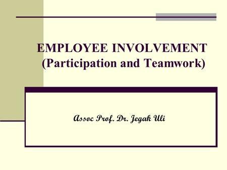 EMPLOYEE INVOLVEMENT (Participation and <strong>Teamwork</strong>) Assoc Prof. Dr. Jegak Uli.