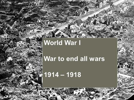 World War I War to end all wars 1914 – 1918. World War I Began on July 28, 1914 Ended on November 11, 1918 United States joined in April 1917.