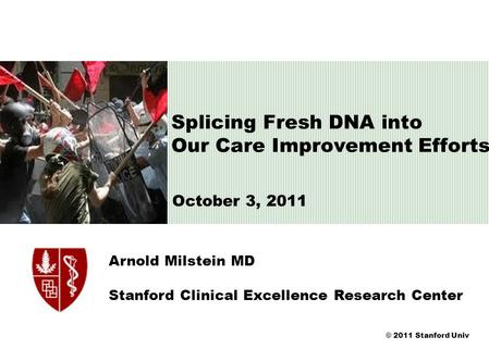 © 2011 Stanford Univ Arnold Milstein MD Stanford Clinical Excellence Research Center Splicing Fresh DNA into Our Care Improvement Efforts October 3, 2011.