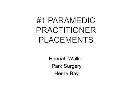 Hannah Walker Park Surgery Herne Bay. Experienced paramedic for full time 8 week placement Mid way or more through modular course covering Critical Reasoning,