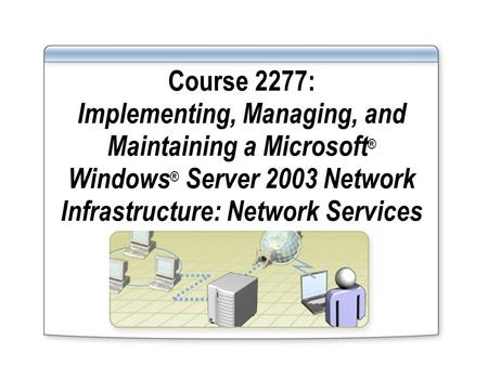 Course 2277: Implementing, Managing, and Maintaining a Microsoft ® Windows ® Server 2003 Network Infrastructure: Network Services.