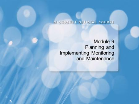 Module 9 Planning and Implementing Monitoring and Maintenance.