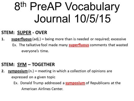 8 th PreAP Vocabulary Journal 10/5/15 STEM: SUPER - OVER 1.superfluous (adj.) – being more than is needed or required; excessive Ex. The talkative fool.