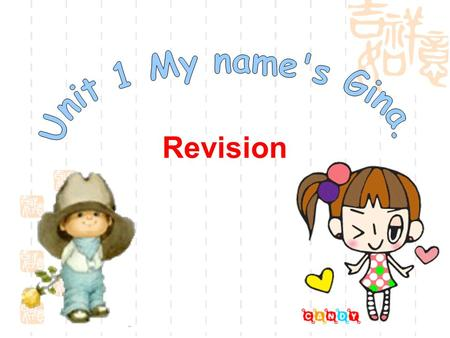 Revision. A: Hello! My name's/I'm…. Are you …? 学. 科. 网 B: Yes, I am. No, I'm not. I'm/My name's… A: Nice to meet you. B: Nice to meet you, too.