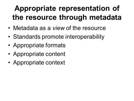 Appropriate representation of the resource through metadata Metadata as a view of the resource Standards promote interoperability Appropriate formats Appropriate.