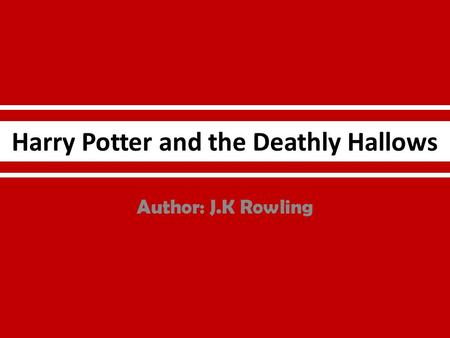 Harry Potter and the Deathly Hallows Author: J.K Rowling.
