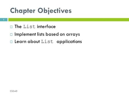 Chapter Objectives  The List interface  Implement lists based on arrays  Learn about List applications CS340 1.