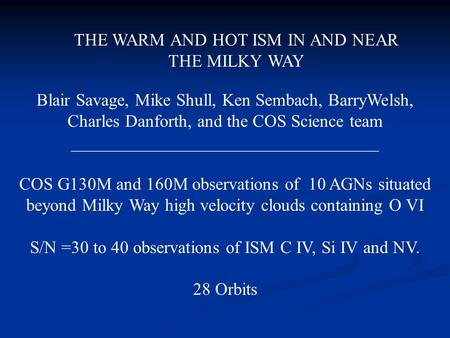 THE WARM AND HOT ISM IN AND NEAR THE MILKY WAY Blair Savage, Mike Shull, Ken Sembach, BarryWelsh, Charles Danforth, and the COS Science team ___________________________________.