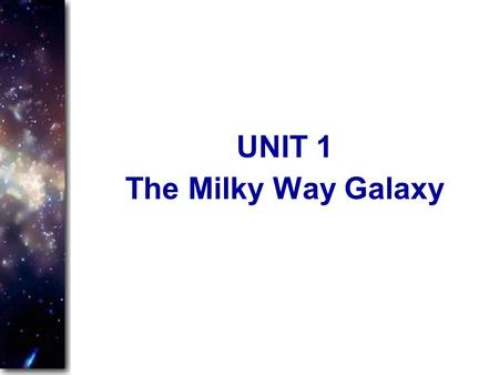 The Milky Way Galaxy UNIT 1. The Milky Way Almost everything we see in the night sky belongs to the Milky Way We see most of the Milky Way as a faint.