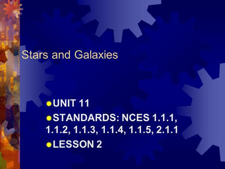 Stars and Galaxies  UNIT 11  STANDARDS: NCES 1.1.1, 1.1.2, 1.1.3, 1.1.4, 1.1.5, 2.1.1  LESSON 2.