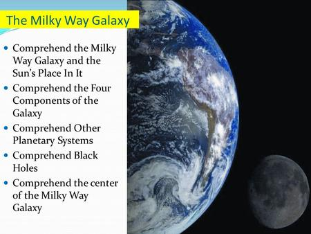 The Milky Way Galaxy Comprehend the Milky Way Galaxy and the Sun's Place In It Comprehend the Four Components of the Galaxy Comprehend Other Planetary.