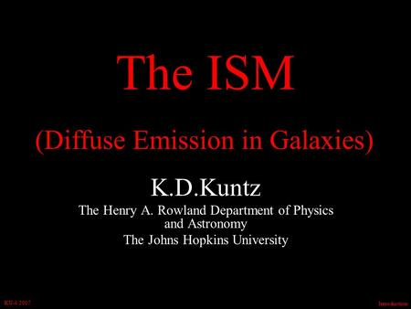 Introduction KU-4/2007 The ISM K.D.Kuntz The Henry A. Rowland Department of Physics and Astronomy The Johns Hopkins University (Diffuse Emission in Galaxies)