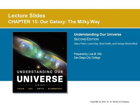 Copyright © 2015, W. W. Norton & Company Prepared by Lisa M. Will, San Diego City College Lecture Slides CHAPTER 15: Our Galaxy: The Milky Way Understanding.