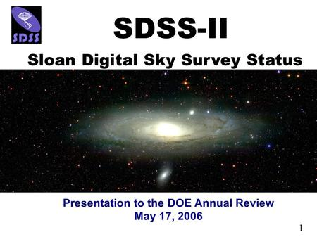 1 Presentation to the DOE Annual Review May 17, 2006 SDSS-II Sloan Digital Sky Survey Status.