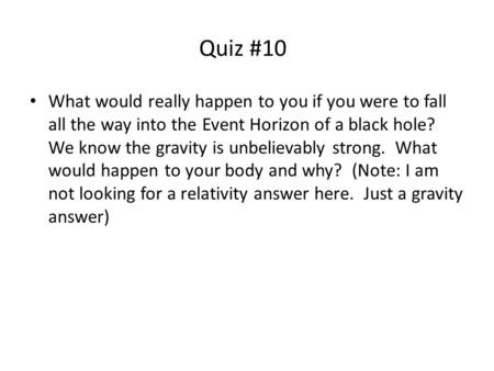 Quiz #10 What would really happen to you if you were to fall all the way into the Event Horizon of a black hole? We know the gravity is unbelievably strong.