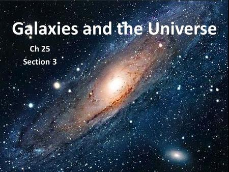 Galaxies and the Universe Ch 25 Section 3. What are the objects in the sky? GALAXIES! Groups of stars, dust, and gases held together by gravity.