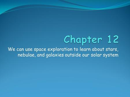 We can use space exploration to learn about stars, nebulae, and galaxies outside our solar system.