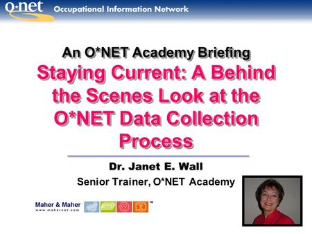 An O*NET Academy Briefing Staying Current: A Behind the Scenes Look at the O*NET Data Collection Process Dr. Janet E. Wall Senior Trainer, O*NET Academy.