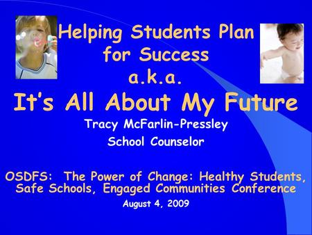 Helping Students Plan for Success a.k.a. It's All About My Future Tracy McFarlin-Pressley School Counselor OSDFS: The Power of Change: Healthy Students,