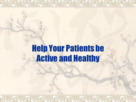 Help Your Patients be Active and Healthy. Health benefits of physical activity are beyond doubt  Promote health – weight control, joint flexibility,