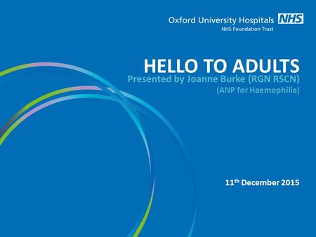 HELLO TO ADULTS Presented by Joanne Burke (RGN RSCN) (ANP for Haemophilia) 11 th December 2015.