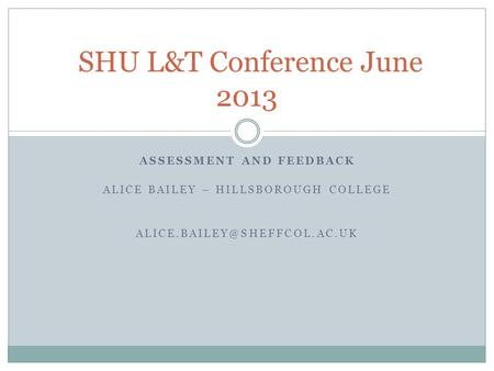 ASSESSMENT AND FEEDBACK ALICE BAILEY – HILLSBOROUGH COLLEGE SHU L&T Conference June 2013.