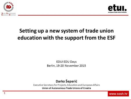 Www.sssh.hr 1 Setting up a new system of trade union education with the support from the ESF EDUI EDU Days Berlin, 19-20 November 2015 Darko Šeperić Executive.