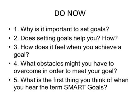 DO NOW 1. Why is it important to set goals? 2. Does setting goals help you? How? 3. How does it feel when you achieve a goal? 4. What obstacles might you.