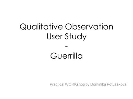 Qualitative Observation User Study - Guerrilla Practical WORKshop by Dominika Potuzakova.