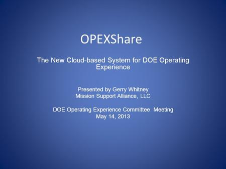 OPEXShare The New Cloud-based System for DOE Operating Experience Presented by Gerry Whitney Mission Support Alliance, LLC DOE Operating Experience Committee.