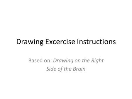 Drawing Excercise Instructions Based on: Drawing on the Right Side of the Brain.