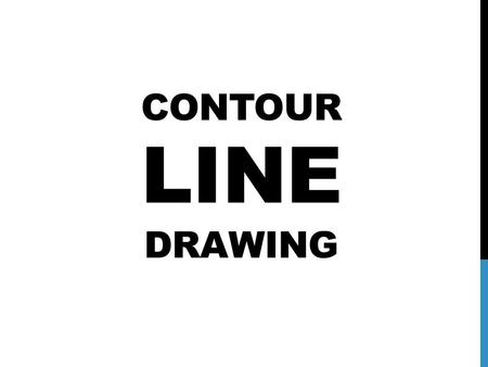 CONTOUR LINE DRAWING. JOT DOWN YOUR RESPONSE TO THE FOLLOWING QUESTIONS ON A PIECE OF PAPER: 1.What role does line have in art? 2.What are some different.