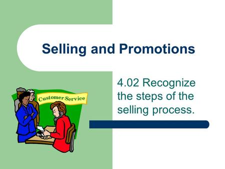 Selling and Promotions 4.02 Recognize the steps of the selling process.